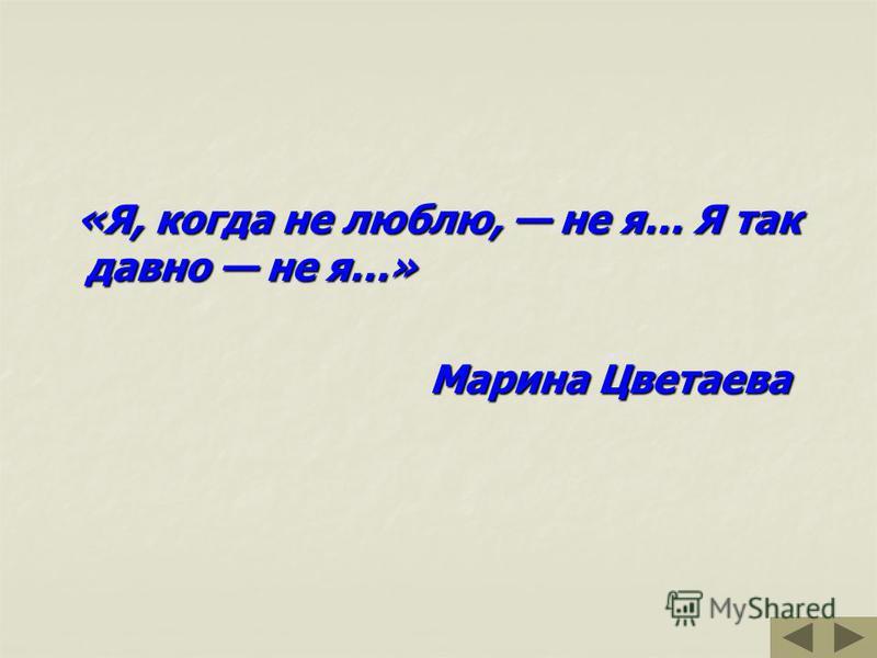 «Я, когда не люблю, не я… Я так давно не я…» «Я, когда не люблю, не я… Я так давно не я…» Марина Цветаева Марина Цветаева