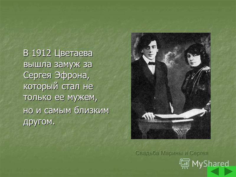 В 1912 Цветаева вышла замуж за Сергея Эфрона, который стал не только ее мужем, В 1912 Цветаева вышла замуж за Сергея Эфрона, который стал не только ее мужем, но и самым близким другом. но и самым близким другом.