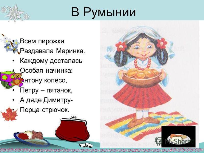 В Румынии Всем пирожки Раздавала Маринка. Каждому досталась Особая начинка: Антону колесо, Петру – пятачок, А дяде Димитру- Перца стручок.