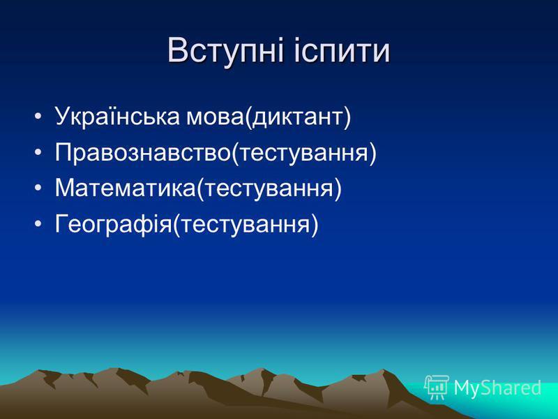 Вступні іспити Українська мова(диктант) Правознавство(тестування) Математика(тестування) Географія(тестування)