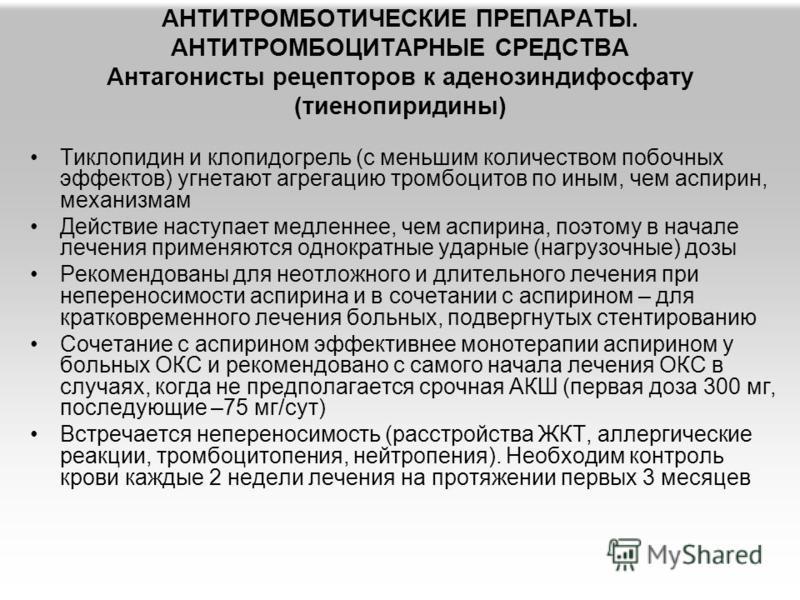 АНТИТРОМБОТИЧЕСКИЕ ПРЕПАРАТЫ. АНТИТРОМБОЦИТАРНЫЕ СРЕДСТВА Антагонисты рецепторов к аденозиндифосфату (тиенопиридины) Тиклопидин и клопидогрель (с меньшим количеством побочных эффектов) угнетают агрегацию тромбоцитов по иным, чем аспирин, механизмам Д