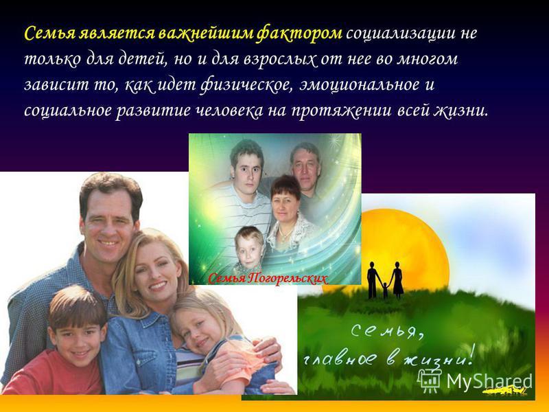 Семья является важнейшим фактором социализации не только для детей, но и для взрослых от нее во многом зависит то, как идет физическое, эмоциональное и социальное развитие человека на протяжении всей жизни. Семья Погорельских