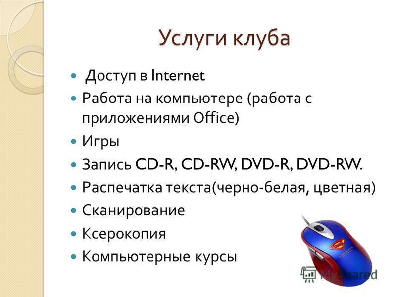 Услуги клуба Доступ в Internet Работа на компьютере ( работа с приложениями Office) Игры Запись CD-R, CD-RW, DVD-R, DVD-RW. Распечатка текста ( черно - белая, цветная ) Сканирование Ксерокопия Компьютерные курсы