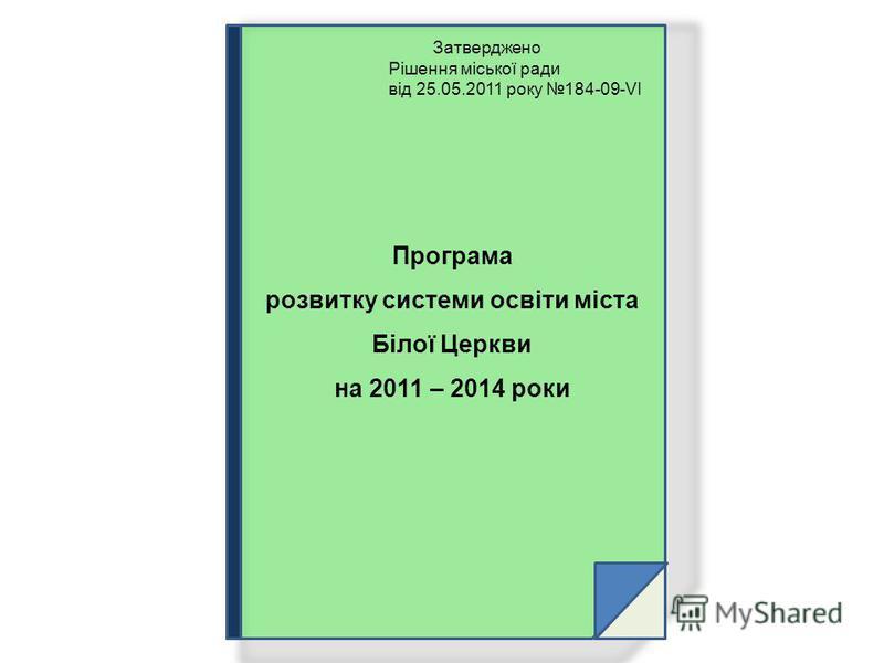 Затверджено Рішення міської ради від 25.05.2011 року 184-09-VІ Програма розвитку системи освіти міста Білої Церкви на 2011 – 2014 роки