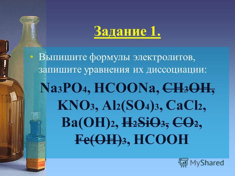 Задание 1. Выпишите формулы электролитов, запишите уравнения их диссоциации: Na 3 PO 4, HCOONa, CH 3 OH, KNO 3, Al 2 (SO 4 ) 3, CaCl 2, Ba(OH) 2, H 2 SiO 3, CO 2, Fe(OH) 3, HCOOH