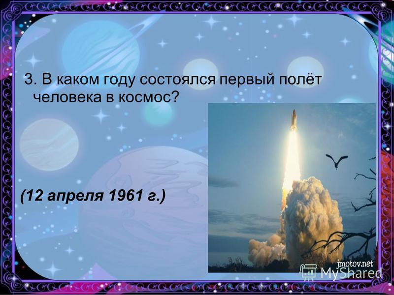 3. В каком году состоялся первый полёт человека в космос? (12 апреля 1961 г.)