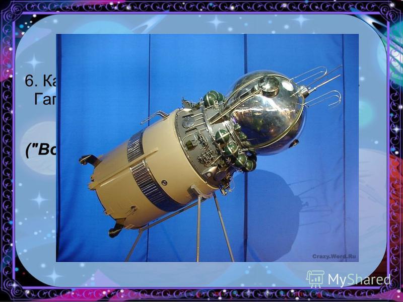 6. Как назывался космический корабль Ю.А. Гагарина? (Восток)