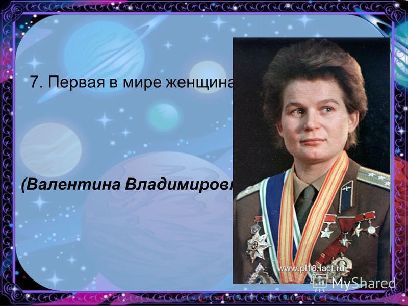 7. Первая в мире женщина-космонавт. (Валентина Владимировна Терешкова)