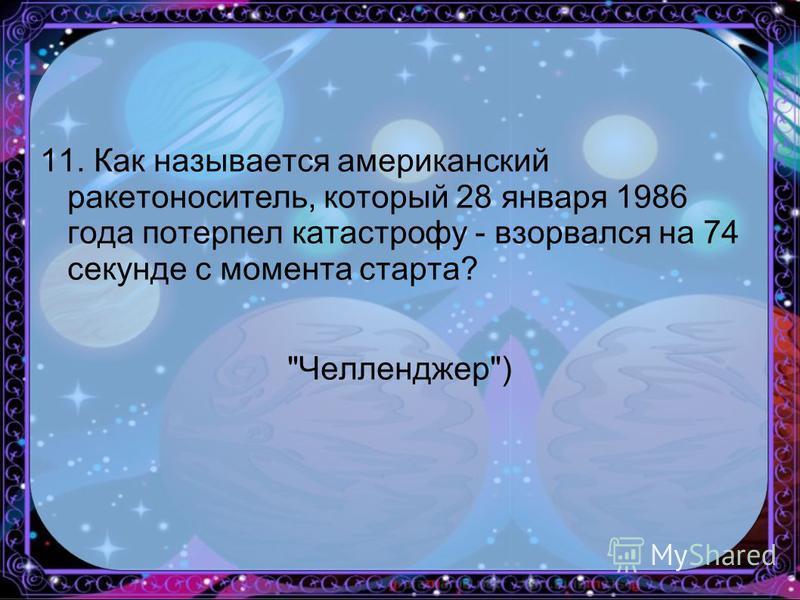 11. Как называется американский ракетоноситель, который 28 января 1986 года потерпел катастрофу - взорвался на 74 секунде с момента старта? Челленджер)