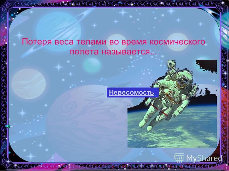 Потеря веса телами во время космического полета называется... ь Невесомость