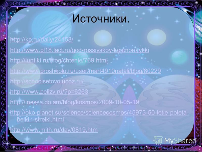 Источники. http://kp.ru/daily/24158/ http://www.pl18.lact.ru/god-rossiyskoy-kosmonavtiki http://luntiki.ru/blog/chtenie/769. html http://www.proshkolu.ru/user/mart4910natali/blog/80229 http://schoolsetovo.ucoz.ru/ http://www.belizv.ru/?p=6263 http://