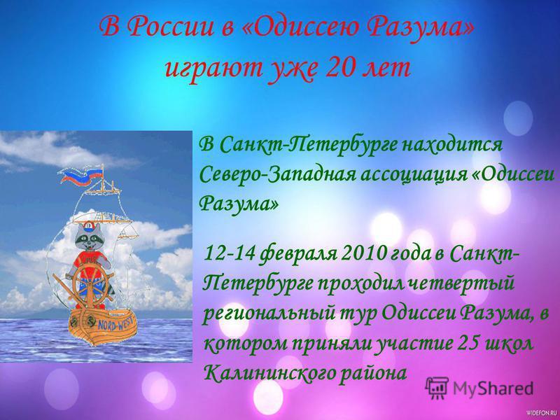 В России в «Одиссею Разума» играют уже 20 лет 12-14 февраля 2010 года в Санкт- Петербурге проходил четвертый региональный тур Одиссеи Разума, в котором приняли участие 25 школ Калининского района В Санкт-Петербурге находится Северо-Западная ассоциаци