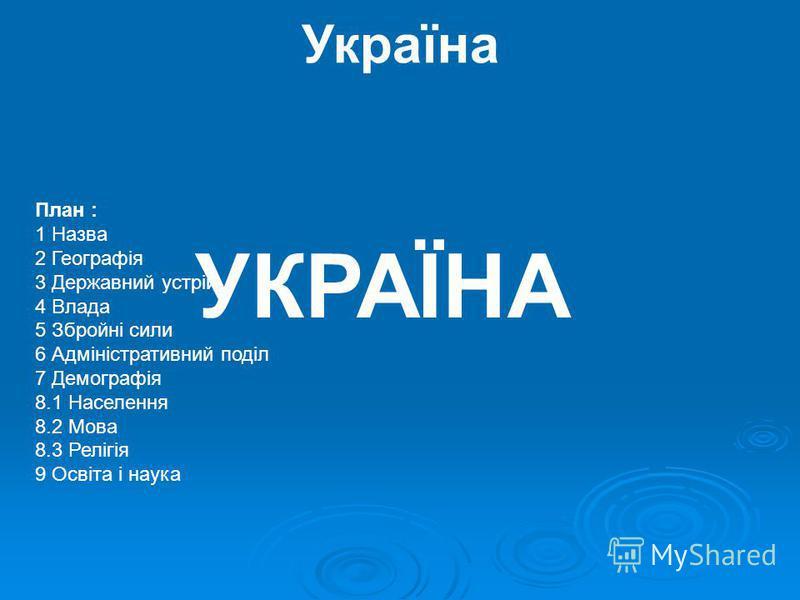 Україна УКРАЇНА План : 1 Назва 2 Географія 3 Державний устрій 4 Влада 5 Збройні сили 6 Адміністративний поділ 7 Демографія 8.1 Населення 8.2 Мова 8.3 Релігія 9 Освіта і наука