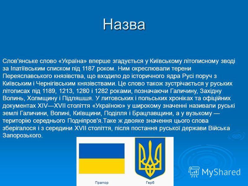 Назва Слов'янське слово «Україна» вперше згадується у Київському літописному зводі за Іпатіївським списком під 1187 роком. Ним окреслювали терени Переяславського князівства, що входило до історичного ядра Русі поруч з Київським і Чернігівським князів