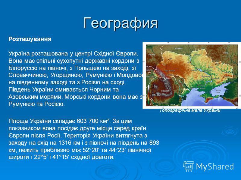 География Розташування Україна розташована у центрі Східної Європи. Вона має спільні сухопутні державні кордони з Білоруссю на півночі, з Польщею на заході, зі Словаччиною, Угорщиною, Румунією і Молдовою на південному заході та з Росією на сході. Пів