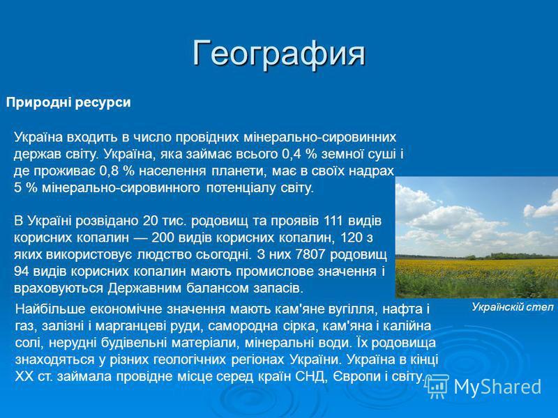 География Природні ресурси Україна входить в число провідних мінерально-сировинних держав світу. Україна, яка займає всього 0,4 % земної суші і де проживає 0,8 % населення планети, має в своїх надрах 5 % мінерально-сировинного потенціалу світу. В Укр