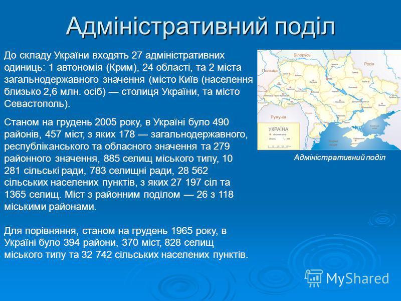 Адміністративний поділ До складу України входять 27 адміністративних одиниць: 1 автономія (Крим), 24 області, та 2 міста загальнодержавного значення (місто Київ (населення близько 2,6 млн. осіб) столиця України, та місто Севастополь). Адміністративни