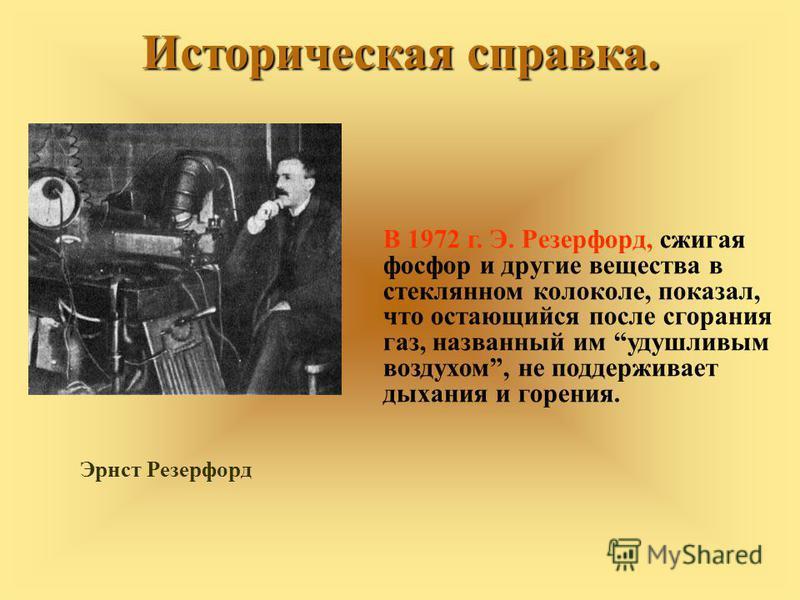 В 1972 г. Э. Резерфорд, сжигая фосфор и другие вещества в стеклянном колоколе, показал, что остающийся после сгорания газ, названный им удушливым воздухом, не поддерживает дыхания и горения. Эрнст Резерфорд Историческая справка.