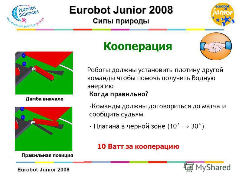 Eurobot Junior 2008 Кооперация Роботы должны установить плотину другой команды чтобы помочь получить Водную энергию Когда правильно? -Команды должны договориться до матча и сообщить судьям - Платина в черной зоне (10° 30°) 10 Ватт за кооперацию Дамба