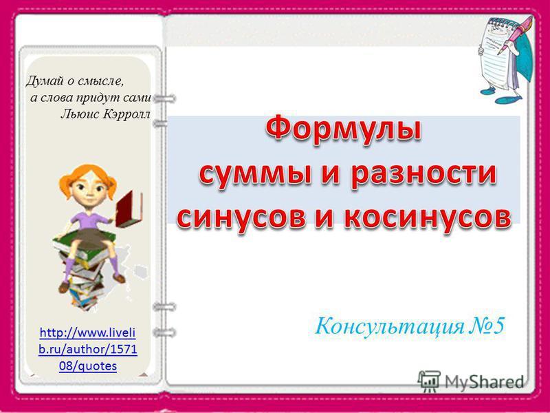 http://www.liveli b.ru/author/1571 08/quotes Консультация 5 Думай о смысле, а слова придут сами Льюис Кэрролл