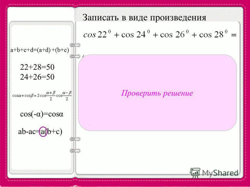 Записать в виде произведения a+b+c+d=(a+d) +(b+c) 22+28=50 24+26=50 cos(-α)=cosα ab-ac=a(b+c) произведение Проверить решение