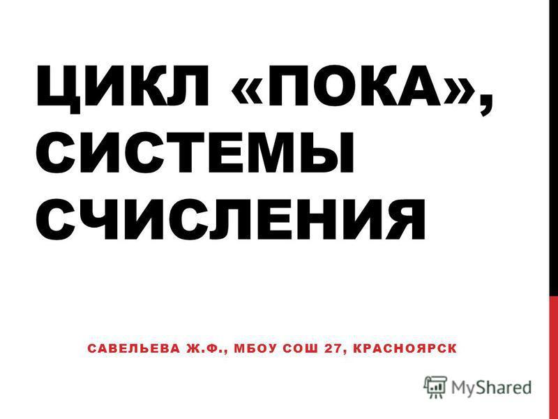 ЦИКЛ «ПОКА», СИСТЕМЫ СЧИСЛЕНИЯ САВЕЛЬЕВА Ж.Ф., МБОУ СОШ 27, КРАСНОЯРСК