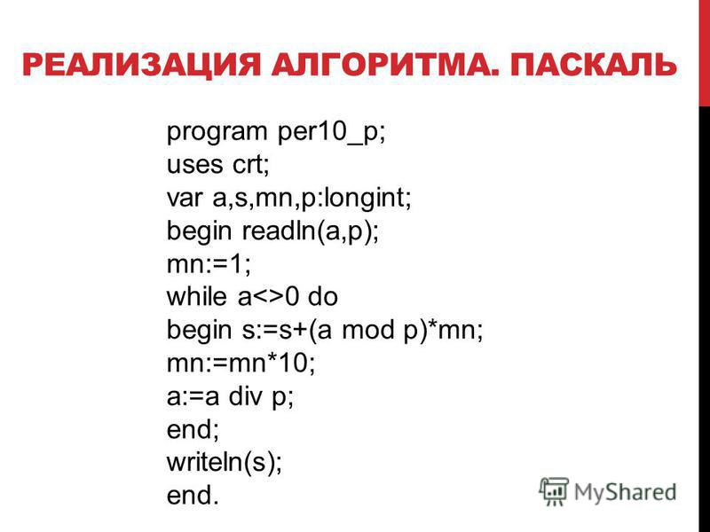 РЕАЛИЗАЦИЯ АЛГОРИТМА. ПАСКАЛЬ program per10_p; uses crt; var a,s,mn,p:longint; begin readln(a,p); mn:=1; while a<>0 do begin s:=s+(a mod p)*mn; mn:=mn*10; a:=a div p; end; writeln(s); end.