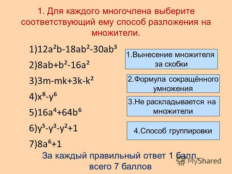 1. Для каждого многочлена выберите соответствующий ему способ разложения на множители. 1. Вынесение множителя за скобки 2. Формула сокращённого умножения 3. Не раскладывается на множители 4. Способ группировки 1)12a²b-18ab²-30ab³ 2)8ab+b²-16a² 3)3m-m