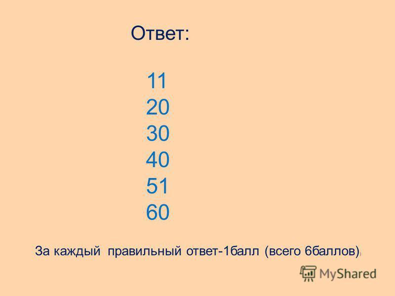 Ответ: 11 20 30 40 51 60 За каждый правильный ответ-1 балл (всего 6 баллов) )