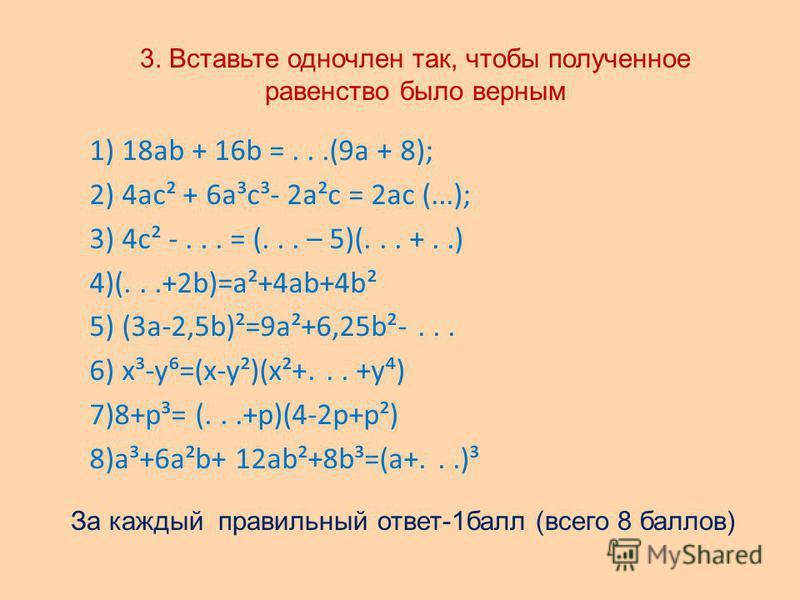 3. Вставьте одночлен так, чтобы полученное равенство было верным 1) 18ab + 16b =...(9a + 8); 2) 4 ас² + 6 а³с³- 2 а²с = 2 ас (...); 3) 4 с² -... = (... – 5)(... +..) 4)(...+2b)=a²+4ab+4b² 5) (3a-2,5b)²=9a²+6,25b²-... 6) x³-y=(x-y²)(x²+... +y) 7)8+p³=