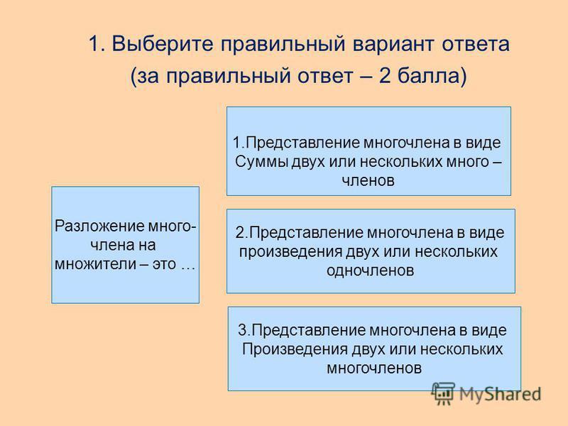 1. Выберите правильный вариант ответа (за правильный ответ – 2 балла) Разложение много- члена на множители – это … 1. Представление многочлена в виде Суммы двух или нескольких много – членов 2. Представление многочлена в виде произведения двух или не