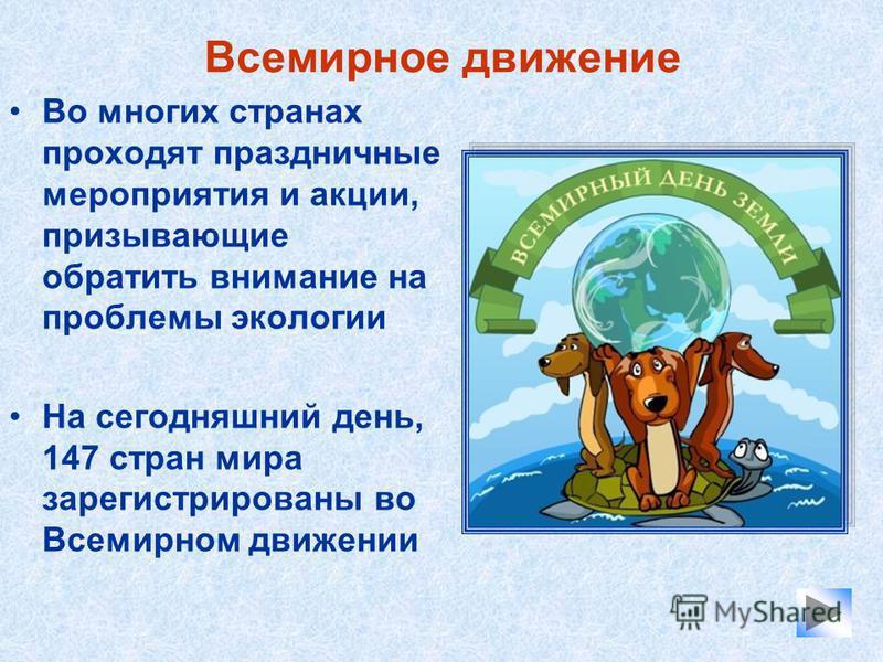 Всемирное движение Во многих странах проходят праздничные мероприятия и акции, призывающие обратить внимание на проблемы экологии На сегодняшний день, 147 стран мира зарегистрированы во Всемирном движении