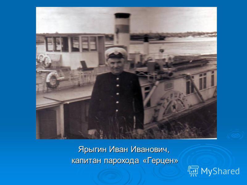 Ярыгин Иван Иванович, капитан парохода «Герцен» капитан парохода «Герцен»