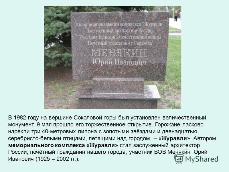 В 1982 году на вершине Соколовой горы был установлен величественный монумент. 9 мая прошло его торжественное открытие. Горожане ласково нарекли три 40-метровых пилона с золотыми звёздами и двенадцатью серебристо-белыми птицами, летящими над городом,