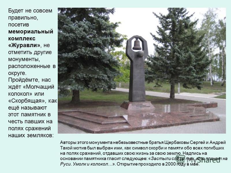 Будет не совсем правильно, посетив мемориальный комплекс «Журавли», не отметить другие монументы, расположенные в округе. Пройдёмте, нас ждёт «Молчащий колокол» или «Скорбящая», как ещё называют этот памятник в честь павших на полях сражений наших зе