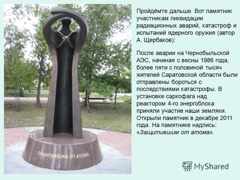 Пройдёмте дальше. Вот памятник участникам ликвидации радиационных аварий, катастроф и испытаний ядерного оружия (автор А. Щербаков): После аварии на Чернобыльской АЭС, начиная с весны 1986 года, более пяти с половиной тысяч жителей Саратовской област