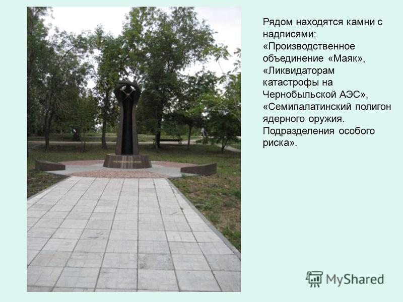 Рядом находятся камни с надписями: «Производственное объединение «Маяк», «Ликвидаторам катастрофы на Чернобыльской АЭС», «Семипалатинский полигон ядерного оружия. Подразделения особого риска».