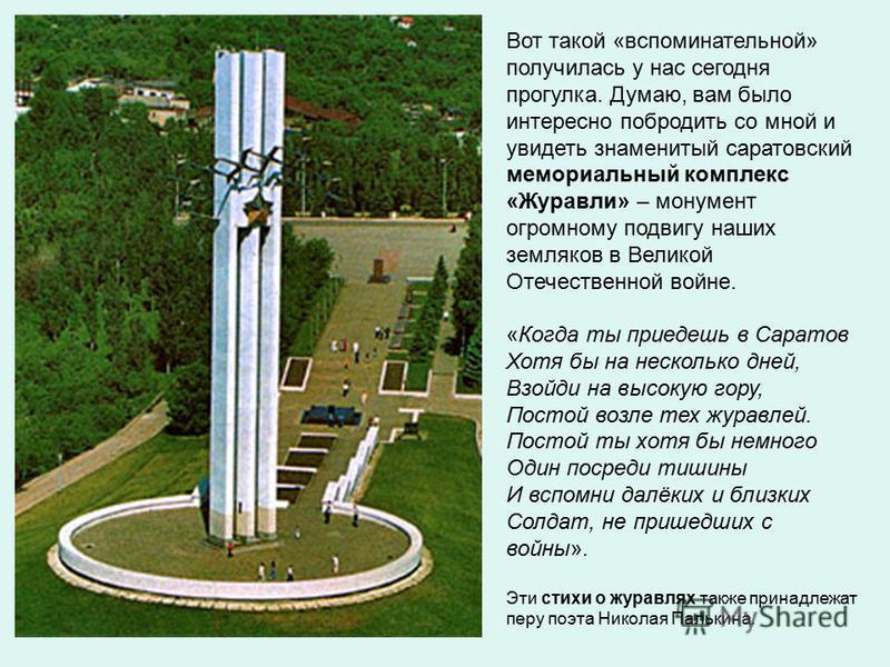 Вот такой «вспоминательной» получилась у нас сегодня прогулка. Думаю, вам было интересно побродить со мной и увидеть знаменитый саратовский мемориальный комплекс «Журавли» – монумент огромному подвигу наших земляков в Великой Отечественной войне. «Ко