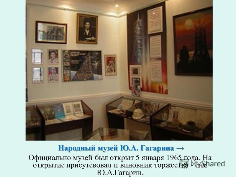 Народный музей Ю.А. Гагарина Народный музей Ю.А. Гагарина Официально музей был открыт 5 января 1965 года. На открытие присутсвовал и виновник торжества - сам Ю.А.Гагарин.