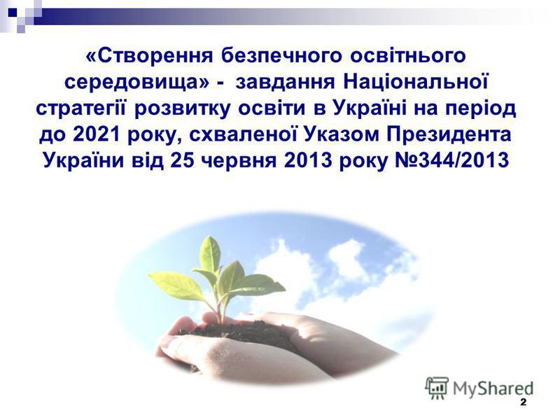 2 «Створення безпечного освітнього середовища» - завдання Національної стратегії розвитку освіти в Україні на період до 2021 року, схваленої Указом Президента України від 25 червня 2013 року 344/2013 2