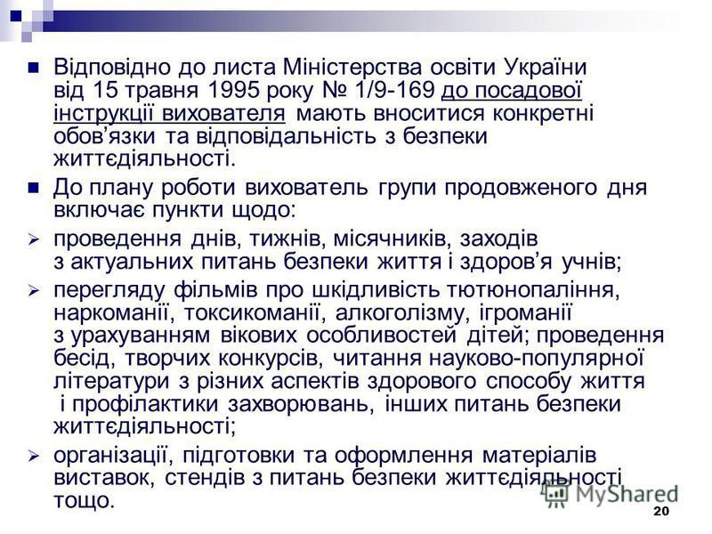 20 Відповідно до листа Міністерства освіти України від 15 травня 1995 року 1/9-169 до посадової інструкції вихователя мають вноситися конкретні обовязки та відповідальність з безпеки життєдіяльності. До плану роботи вихователь групи продовженого дня