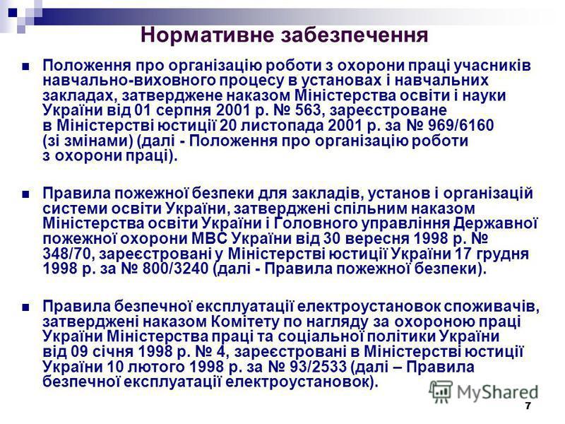 7 Нормативне забезпечення Положення про організацію роботи з охорони праці учасників навчально-виховного процесу в установах і навчальних закладах, затверджене наказом Міністерства освіти і науки України від 01 серпня 2001 р. 563, зареєстроване в Мін
