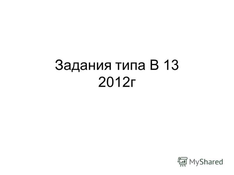 Задания типа В 13 2012 г
