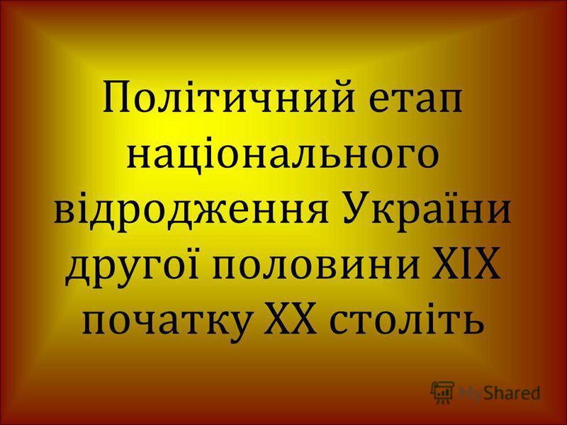 Політичний етап національного відродження України другої половини XIX початку XX століть