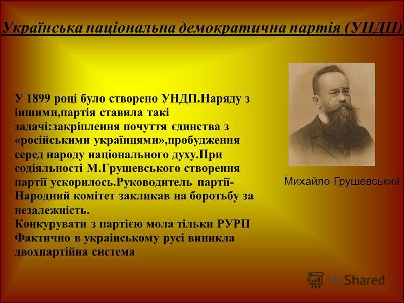 Українська національна демократична партія (УНДП) У 1899 році було створено УНДП.Наряду з іншими,партія ставила такі задачі:закріплення почуття єдинства з «російськими українцями»,пробудження серед народу національного духу.При содіяльності М.Грушевс
