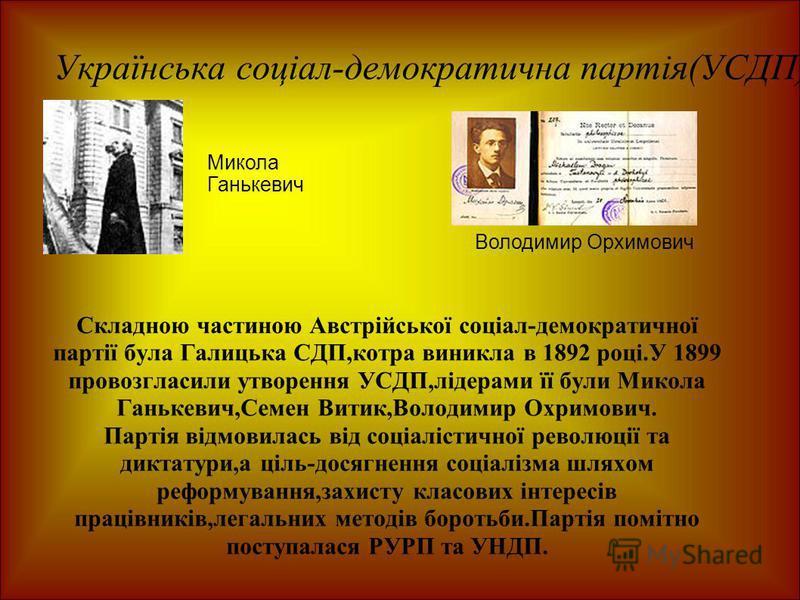 Українська соціал-демократична партія(УСДП) Складною частиною Австрійської соціал-демократичної партії була Галицька СДП,котра виникла в 1892 році.У 1899 провозгласили утворення УСДП,лідерами її були Микола Ганькевич,Семен Витик,Володимир Охримович.
