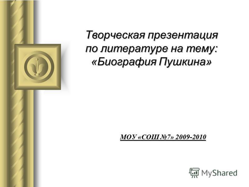 Творческая презентация по литературе на тему: «Биография Пушкина» МОУ «СОШ 7» 2009-2010