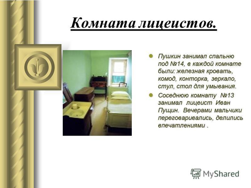 Комната лицеистов. Пушкин занимал спальню под 14, в каждой комнате были: железная кровать, комод, конторка, зеркало, стул, стол для умывания. Пушкин занимал спальню под 14, в каждой комнате были: железная кровать, комод, конторка, зеркало, стул, стол