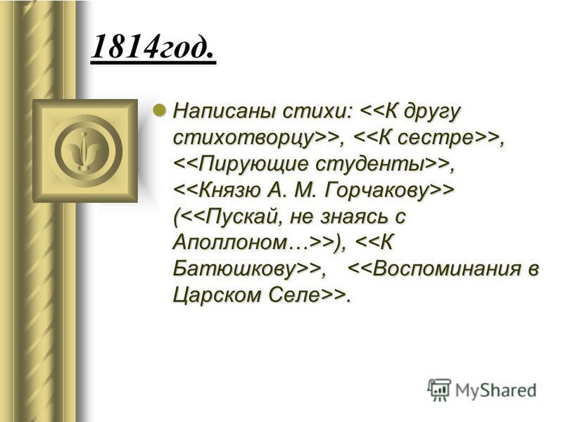1814 год. Написаны стихи: >, >, >, > ( >), >, >. Написаны стихи: >, >, >, > ( >), >, >.