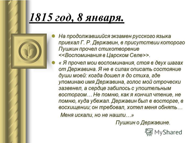 1815 год, 8 января. На продолжавшийся экзамен русского языка приехал Г. Р. Державин, в присутствии которого Пушкин прочел стихотворение >. На продолжавшийся экзамен русского языка приехал Г. Р. Державин, в присутствии которого Пушкин прочел стихотвор